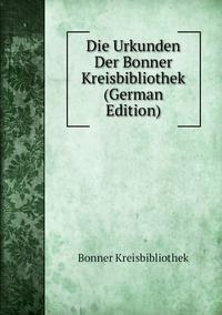Книга под заказ: «Die Urkunden Der Bonner Kreisbibliothek (German Edition)»