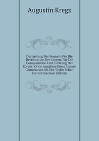 Книга под заказ: «Darstellung Der Formeln Für Die Rectification Der Curven, Für Die Complanation Und Cubirung Der Körper: Ohne Annahme Eines Andern Grundsatzes Als Der Taylor'Schen Formel (German Edition)»