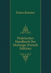 Praktisches Handbuch Der Drainage (French Edition), Franz Kreuter обложка-превью