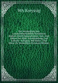 Книга под заказ: «Die Vertheilung Des Landwirthschaftlich Nutzbaren Bodens Durch Separationen, Aus- Und Abbau Der Höfe, Zerstückelung Und Colonie- Anlagen, Mit Ihren . Und Diese Zu Vermeiden (German Edition)»