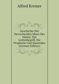 Книга под заказ: «Geschichte Der Herrschenden Ideen Des Islams: Der Gottesbegriff, Die Prophetie Und Staatsidee (German Edition)»