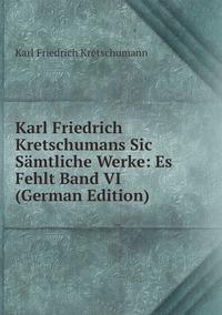 Книга под заказ: «Karl Friedrich Kretschumans Sic Sämtliche Werke: Es Fehlt Band VI (German Edition)»