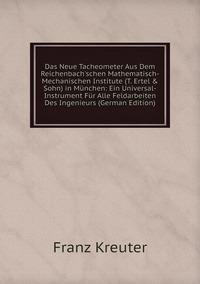 Das Neue Tacheometer Aus Dem Reichenbach'schen Mathematisch-Mechanischen Institute (T. Ertel & Sohn) in München: Ein Universal-Instrument Für Alle Feldarbeiten Des Ingenieurs (German Edition), Franz Kreuter обложка-превью