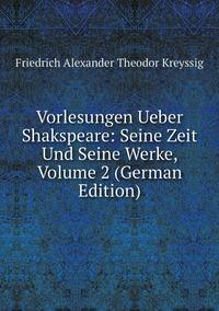 Книга под заказ: «Vorlesungen Ueber Shakspeare: Seine Zeit Und Seine Werke, Volume 2 (German Edition)»