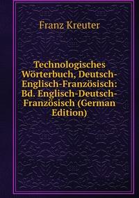 Technologisches Wörterbuch, Deutsch-Englisch-Französisch: Bd. Englisch-Deutsch-Französisch (German Edition), Franz Kreuter обложка-превью