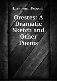 Orestes: A Dramatic Sketch and Other Poems, Harry Lyman Koopman обложка-превью
