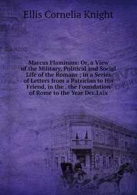 Marcus Flaminius: Or, a View of the Military, Political and Social Life of the Romans ; in a Series of Letters from a Patrician to His Friend, in the . the Foundation of Rome to the Year Dcc.Lxix, Ellis Cornelia Knight обложка-превью