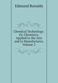 Chemical Technology: Or, Chemistry, Applied to the Arts and to Manufactures, Volume 2, Edmund Ronalds обложка-превью