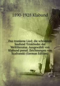 Das trunkene Lied; die schönsten Saufund Trinklieder der Weltliteratur. Ausgewählt von Klabund pseud. Zeichnungen von Szafranski (German Edition), 1890-1928 Klabund обложка-превью
