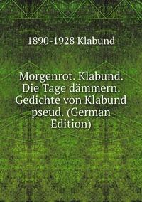 Morgenrot. Klabund. Die Tage dämmern. Gedichte von Klabund pseud. (German Edition), 1890-1928 Klabund обложка-превью