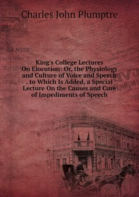 King's College Lectures On Elocution: Or, the Physiology and Culture of Voice and Speech . to Which Is Added, a Special Lecture On the Causes and Cure of Impediments of Speech, Charles John Plumptre обложка-превью