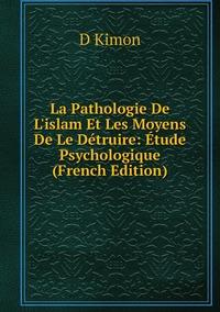 La Pathologie De L'islam Et Les Moyens De Le Détruire: Étude Psychologique (French Edition), D Kimon обложка-превью