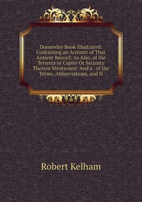 Domesday Book Illustrated: Containing an Account of That Antient Record; As Also, of the Tenants in Capite Or Serjanty Therein Mentioned: And a . of the Terms, Abbreviations, and N, Robert Kelham обложка-превью