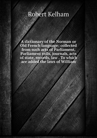 A dictionary of the Norman or Old French language; collected from such acts of Parliament, Parliament rolls, journals, acts of state, records, law . To which are added the laws of William, Robert Kelham обложка-превью