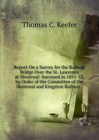 Report On a Survey for the Railway Bridge Over the St. Lawrence at Montreal: Surveyed in 1851-52, by Order of the Committee of the Montreal and Kingston Railway ., Thomas C. Keefer обложка-превью