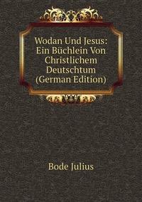 Wodan Und Jesus: Ein Büchlein Von Christlichem Deutschtum (German Edition), Bode Julius обложка-превью