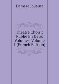Théatre Choisi: Publié En Deux Volumes, Volume 1 (French Edition), Damase Jouaust обложка-превью