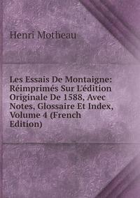 Les Essais De Montaigne: Réimprimés Sur L'édition Originale De 1588, Avec Notes, Glossaire Et Index, Volume 4 (French Edition), Henri Motheau обложка-превью