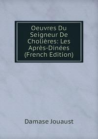 Oeuvres Du Seigneur De Cholières: Les Après-Dinées (French Edition), Damase Jouaust обложка-превью