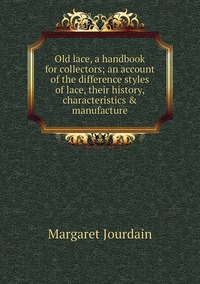 Old lace, a handbook for collectors; an account of the difference styles of lace, their history, characteristics & manufacture, Margaret Jourdain обложка-превью