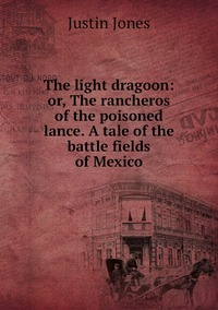 The light dragoon: or, The rancheros of the poisoned lance. A tale of the battle fields of Mexico, Justin Jones обложка-превью