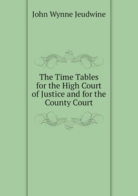 The Time Tables for the High Court of Justice and for the County Court, John Wynne Jeudwine обложка-превью