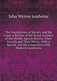The Foundations of Society and the Land: A Review of the Social Systems of the Middle Ages in Britain, Their Growth and Their Decay: With a Special . On the Connection with Modern Conditions, John Wynne Jeudwine обложка-превью