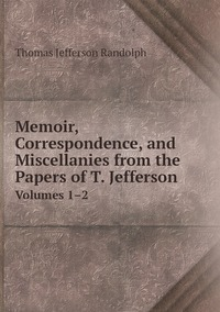 Memoir, Correspondence, and Miscellanies from the Papers of T. Jefferson: Volumes 1–2, Thomas Jefferson Randolph обложка-превью