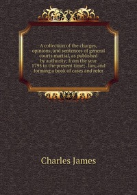 A collection of the charges, opinions, and sentences of general courts martial, as published by authority; from the year 1795 to the present time; . law, and forming a book of cases and refer, Charles James обложка-превью
