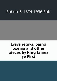 Lvsvs regivs; being poems and other pieces by King Iames ye First, Robert S. 1874-1936 Rait обложка-превью