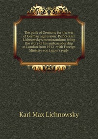 The guilt of Germany for the war of German aggression: Prince Karl Lichnowsky's memorandum; being the story of his ambassadorship at London from 1912 . with Foreign Minister von Jagow's reply, Karl Max Lichnowsky обложка-превью