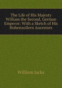 The Life of His Majesty William the Second, German Emperor: With a Sketch of His Hohenzollern Ancestors, William Jacks обложка-превью