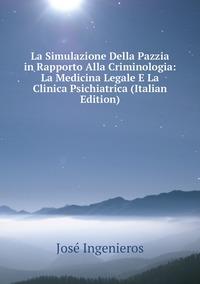 La Simulazione Della Pazzia in Rapporto Alla Criminologia: La Medicina Legale E La Clinica Psichiatrica (Italian Edition), Jose Ingenieros обложка-превью