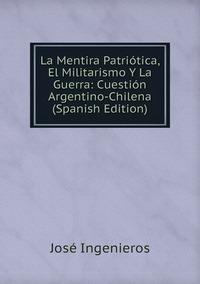 La Mentira Patriótica, El Militarismo Y La Guerra: Cuestión Argentino-Chilena (Spanish Edition), Jose Ingenieros обложка-превью