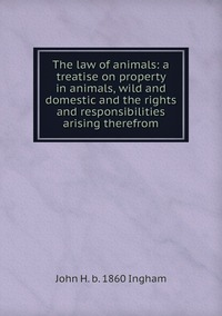The law of animals: a treatise on property in animals, wild and domestic and the rights and responsibilities arising therefrom, John H. b. 1860 Ingham обложка-превью