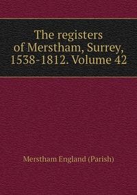 The registers of Merstham, Surrey, 1538-1812. Volume 42, Merstham England (Parish) обложка-превью