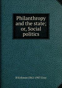 Philanthropy and the state; or, Social politics, B Kirkman 1862-1907 Gray обложка-превью
