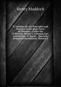 A Treatise On the Principles and Practice of the High Court of Chancery: Under the Following Heads: I. Common Law Jurisdiction. Ii. Equity . Specially Delegated Jurisdiction, Volume 1, Henry Maddock обложка-превью