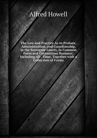The Law and Practice As to Probate, Administration, and Guardianship, in the Surrogate Courts, in Common Form and Contentious Business: Including All . Time, Together with a Collection of Forms, Alfred Howell обложка-превью