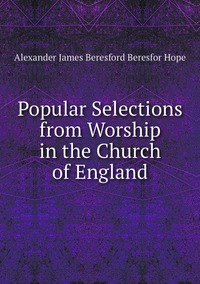 Popular Selections from Worship in the Church of England, Alexander James Beresford Beresfor Hope обложка-превью