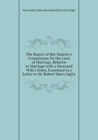 The Report of Her Majesty's Commission On the Laws of Marriage, Relative to Marriage with a Deceased Wife's Sister, Examined in a Letter to Sir Robert Harry Inglis, Alexander James Beresford Beresfor Hope обложка-превью
