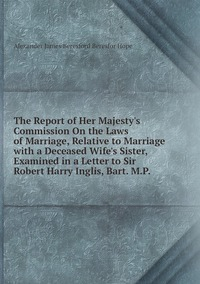 The Report of Her Majesty's Commission On the Laws of Marriage, Relative to Marriage with a Deceased Wife's Sister, Examined in a Letter to Sir Robert Harry Inglis, Bart. M.P., Alexander James Beresford Beresfor Hope обложка-превью