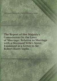 The Report of Her Majesty's Commission On the Laws of Marriage: Relative to Marriage with a Deceased Wife's Sister, Examined in a Letter to Sir Robert Harry Inglis ., Alexander James Beresford Beresfor Hope обложка-превью