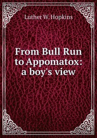 From Bull Run to Appomatox: a boy's view, Luther W. Hopkins обложка-превью
