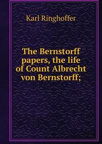 The Bernstorff papers, the life of Count Albrecht von Bernstorff;, Karl Ringhoffer обложка-превью