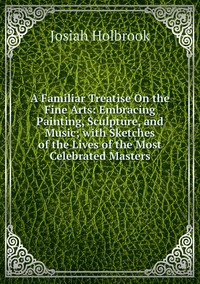 A Familiar Treatise On the Fine Arts: Embracing Painting, Sculpture, and Music; with Sketches of the Lives of the Most Celebrated Masters, Josiah Holbrook обложка-превью