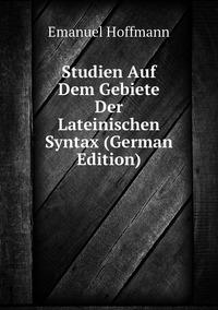 Studien Auf Dem Gebiete Der Lateinischen Syntax (German Edition), Emanuel Hoffmann обложка-превью