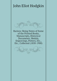 Rariora: Being Notes of Some of the Printed Books, Manuscripts, Historical Documents, Medals, Engravings, Pottery, Etc., Etc., Collected (1858-1900), John Eliot Hodgkin обложка-превью