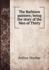 The Barbizon painters; being the story of the Men of Thirty, Arthur Hoeber обложка-превью