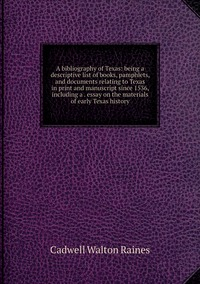 A bibliography of Texas: being a descriptive list of books, pamphlets, and documents relating to Texas in print and manuscript since 1536, including a . essay on the materials of early Texas history, Cadwell Walton Raines обложка-превью